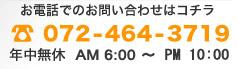 お電話でのお問い合わせはコチラ 072-464-3719 年中無休 AM6:00~PM10:30